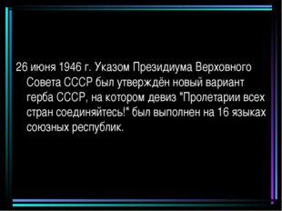 26 июня 1946 г. Указом Президиума Верховного Совета СССР был утверждён новый