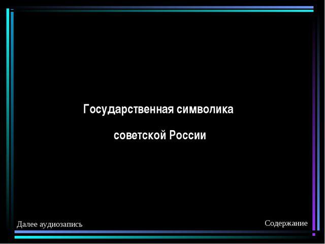 Государственная символика советской России Содержание Далее аудиозапись