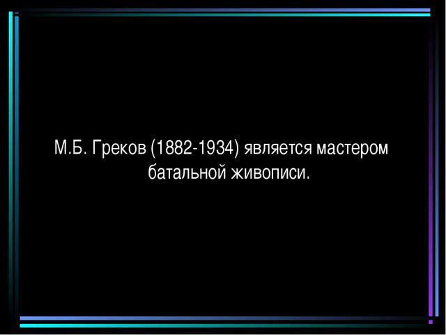 М.Б. Греков (1882-1934) является мастером батальной живописи.