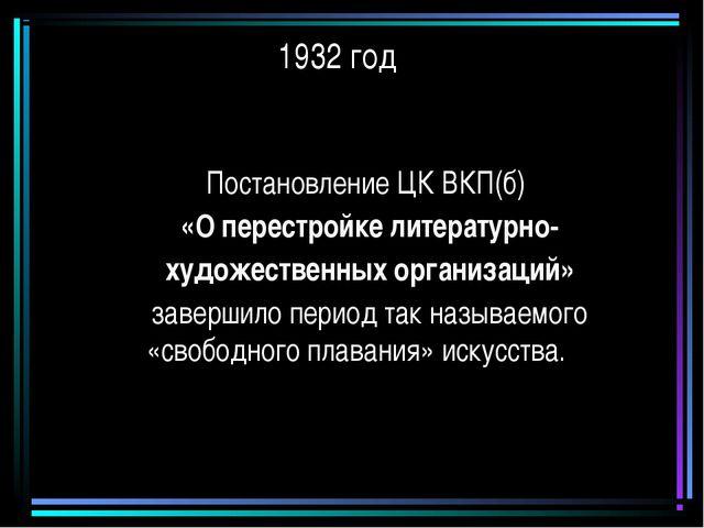 1932 год Постановление ЦК ВКП(б) «О перестройке литературно- художественных о...