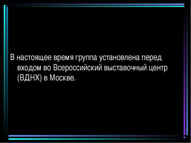 В настоящее время группа установлена перед входом во Всероссийский выставочны...