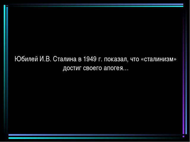 Юбилей И.В. Сталина в 1949 г. показал, что «сталинизм» достиг своего апогея…