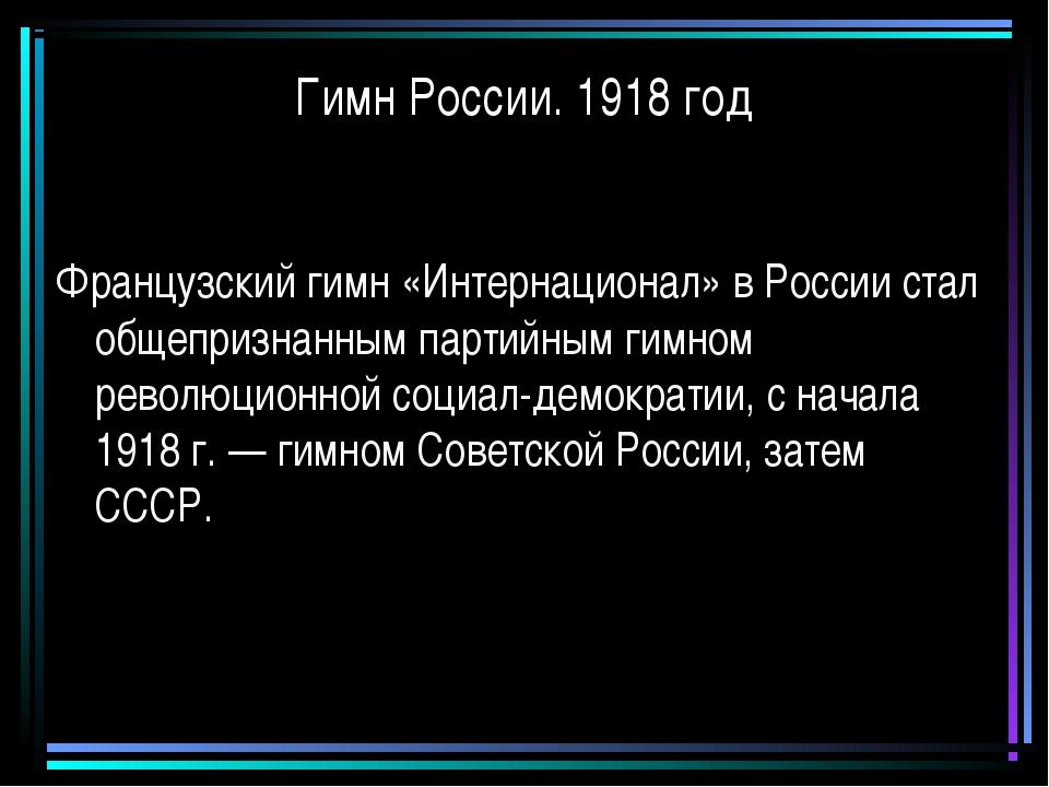 Гимн России. 1918 год Французский гимн «Интернационал» в России стал общеприз...