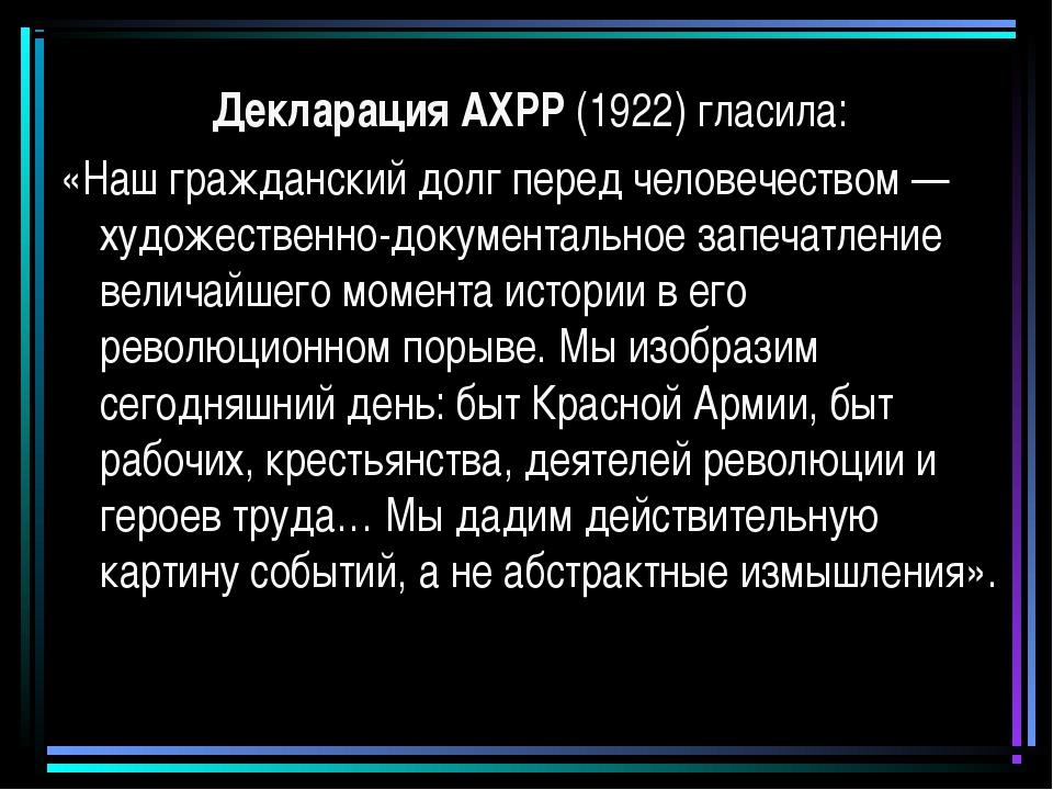 Декларация АХРР (1922) гласила: «Наш гражданский долг перед человечеством — х...