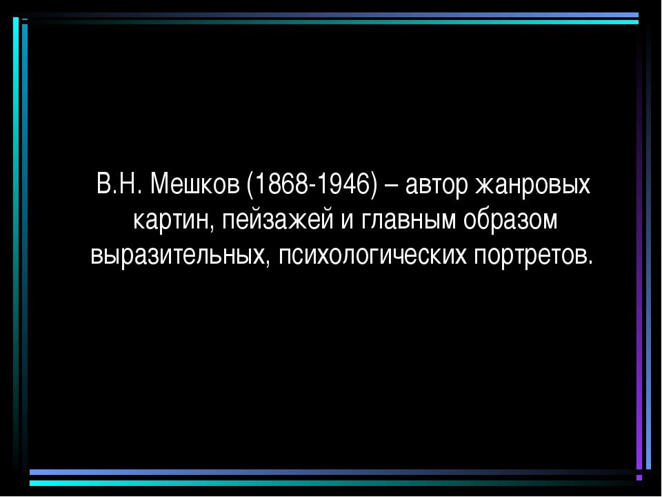В.Н. Мешков (1868-1946) – автор жанровых картин, пейзажей и главным образом...