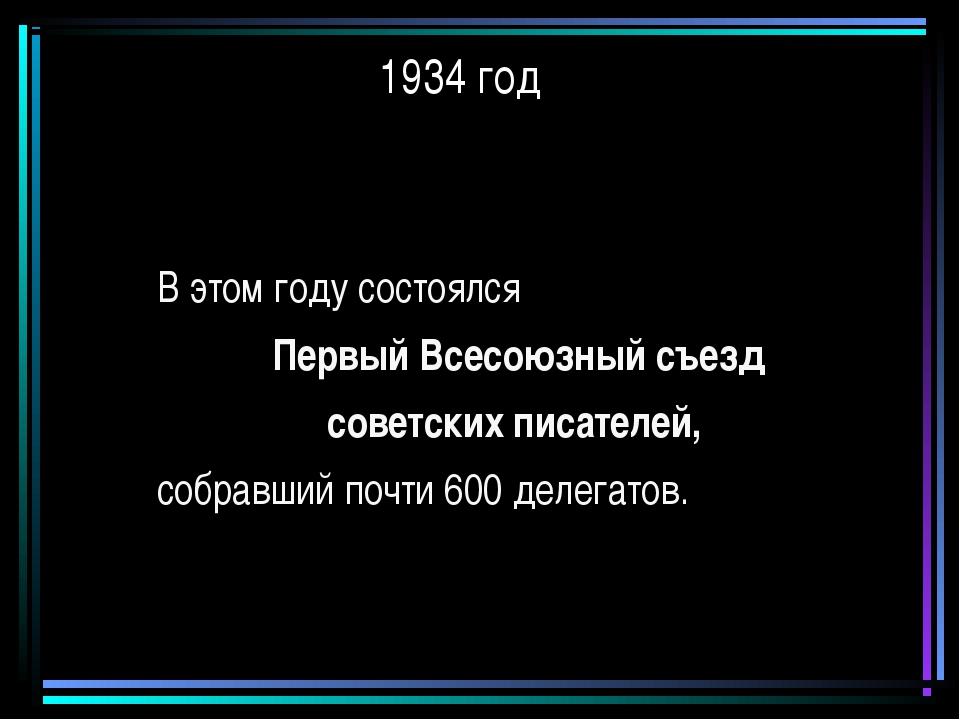 1934 год В этом году состоялся Первый Всесоюзный съезд советских писателей, с...