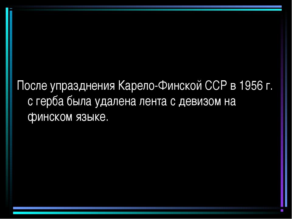 После упразднения Карело-Финской ССР в 1956 г. с герба была удалена лента с д...