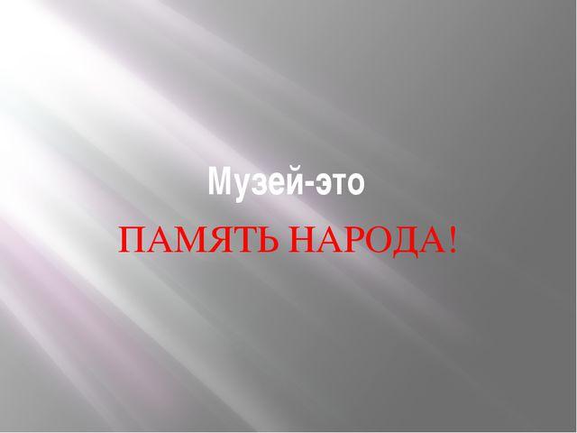 Музей-это ПАМЯТЬ НАРОДА!