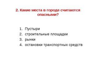 2. Какие места в городе считаются опасными? Пустыри строительные площадки рын