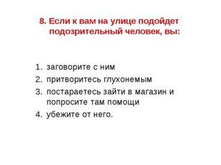 8. Если к вам на улице подойдет подозрительный человек, вы: заговорите с ним