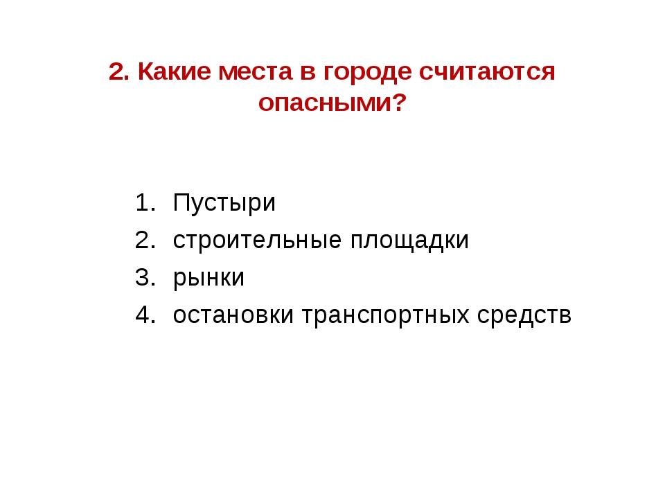 2. Какие места в городе считаются опасными? Пустыри строительные площадки рын...