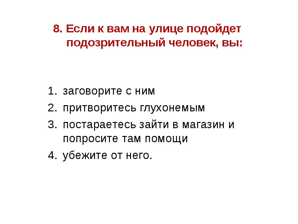 8. Если к вам на улице подойдет подозрительный человек, вы: заговорите с ним...