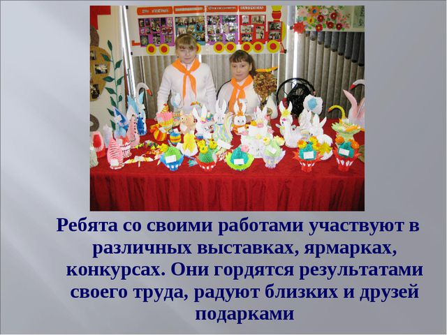 Ребята со своими работами участвуют в различных выставках, ярмарках, конкурса...