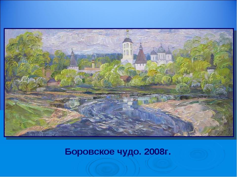 Боровское чудо. 2008г.