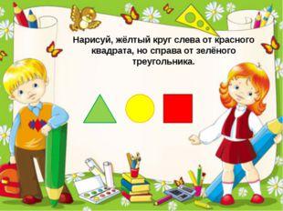 Нарисуй, жёлтый круг слева от красного квадрата, но справа от зелёного треуго