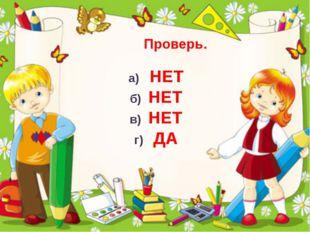Проверь. а) НЕТ б) НЕТ в) НЕТ г) ДА