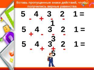 Вставь пропущенные знаки действий, чтобы получились верные равенства. 5 4 3 2
