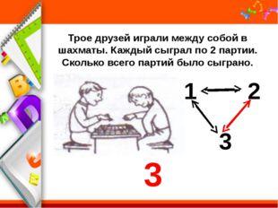 Трое друзей играли между собой в шахматы. Каждый сыграл по 2 партии. Сколько