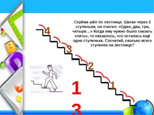 Серёжа шёл по лестнице. Шагая через 2 ступеньки, он считал: «Один, два, три,