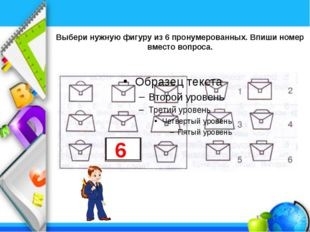 Выбери нужную фигуру из 6 пронумерованных. Впиши номер вместо вопроса. 6