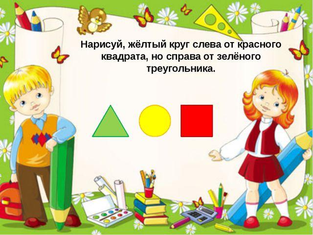 Нарисуй, жёлтый круг слева от красного квадрата, но справа от зелёного треуго...