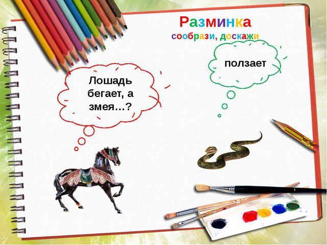 Разминка сообрази, доскажи Лошадь бегает, а змея…? ползает