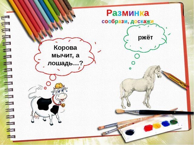 Разминка сообрази, доскажи Корова мычит, а лошадь…? ржёт