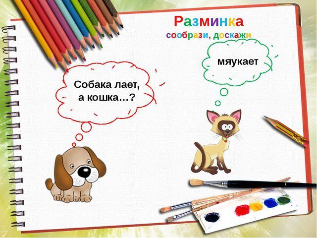 Разминка сообрази, доскажи Собака лает, а кошка…? мяукает