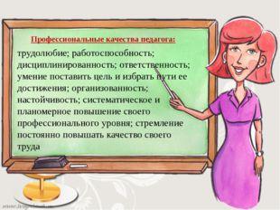 Профессиональные качества педагога: трудолюбие; работоспособность; дисциплини