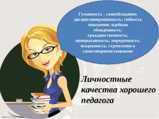 Гуманность ; самообладание; дисциплинированность; гибкость поведения; идейн