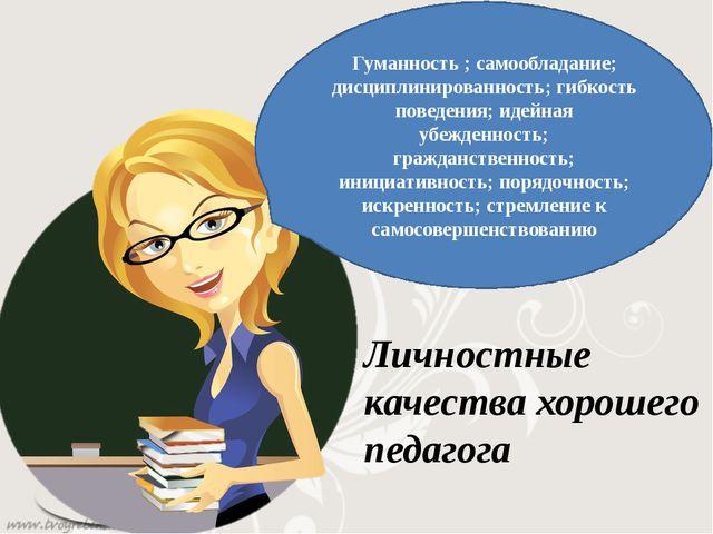 Гуманность ; самообладание; дисциплинированность; гибкость поведения; идейн...