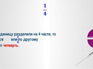 Если единицу разделили на 4 части, то получается или по другому говорят че
