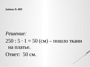 Решение: 250 : 5 · 1 = 50 (см) – пошло ткани на платье. Ответ: 50 см. Задача