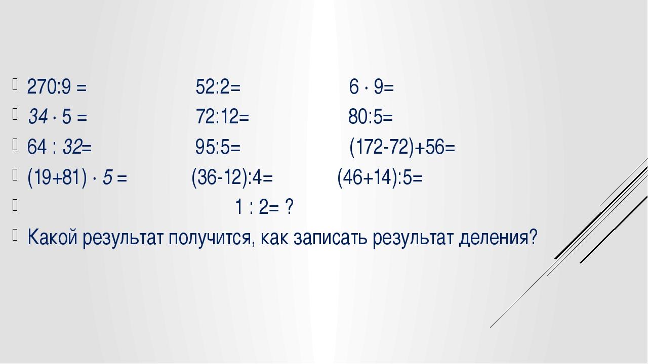 270:9 = 52:2= 6 ∙ 9= 34 ∙ 5 = 72:12= 80:5= 64 : 32= 95:5= (172-72)+56= (19+8...