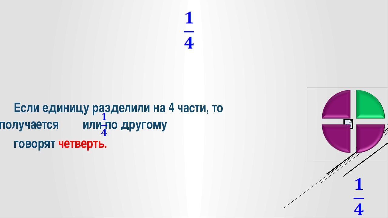 Если единицу разделили на 4 части, то получается или по другому говорят че...