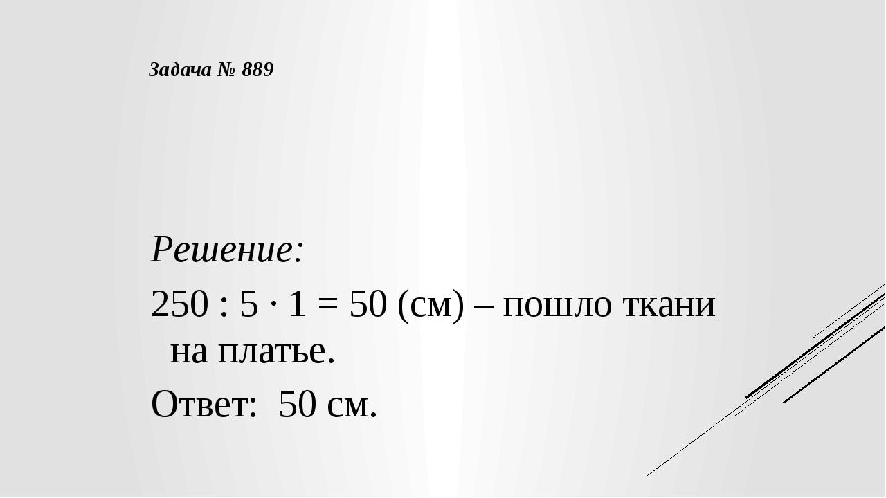 Решение: 250 : 5 · 1 = 50 (см) – пошло ткани на платье. Ответ: 50 см. Задача...