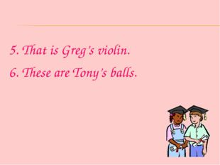 5. That is Greg's violin. 6. These are Tony's balls.