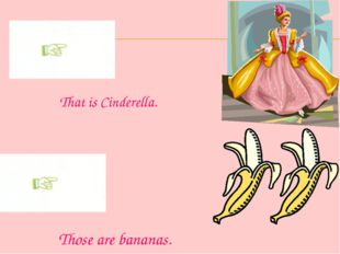 That is Cinderella. Those are bananas.