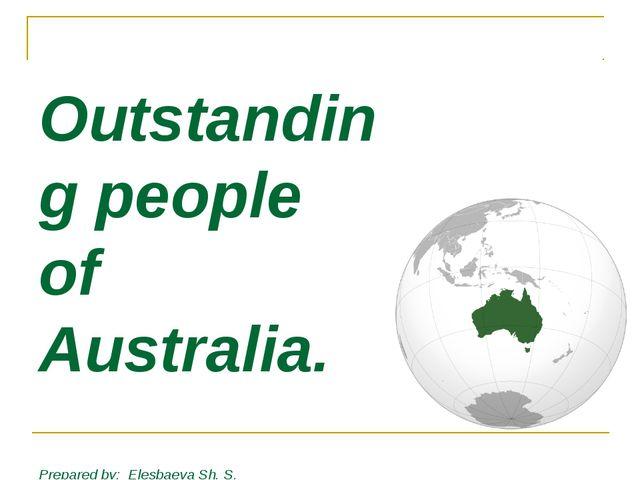 Outstanding people of Australia. Prepared by: Elesbaeva Sh. S. the teacher o...