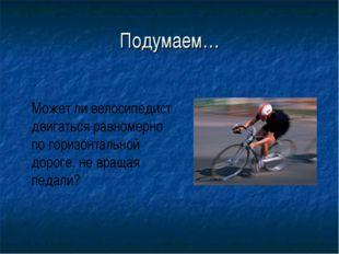 Подумаем… Может ли велосипедист двигаться равномерно по горизонтальной дороге