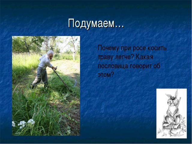 Подумаем… Почему при росе косить траву легче? Какая пословица говорит об этом?