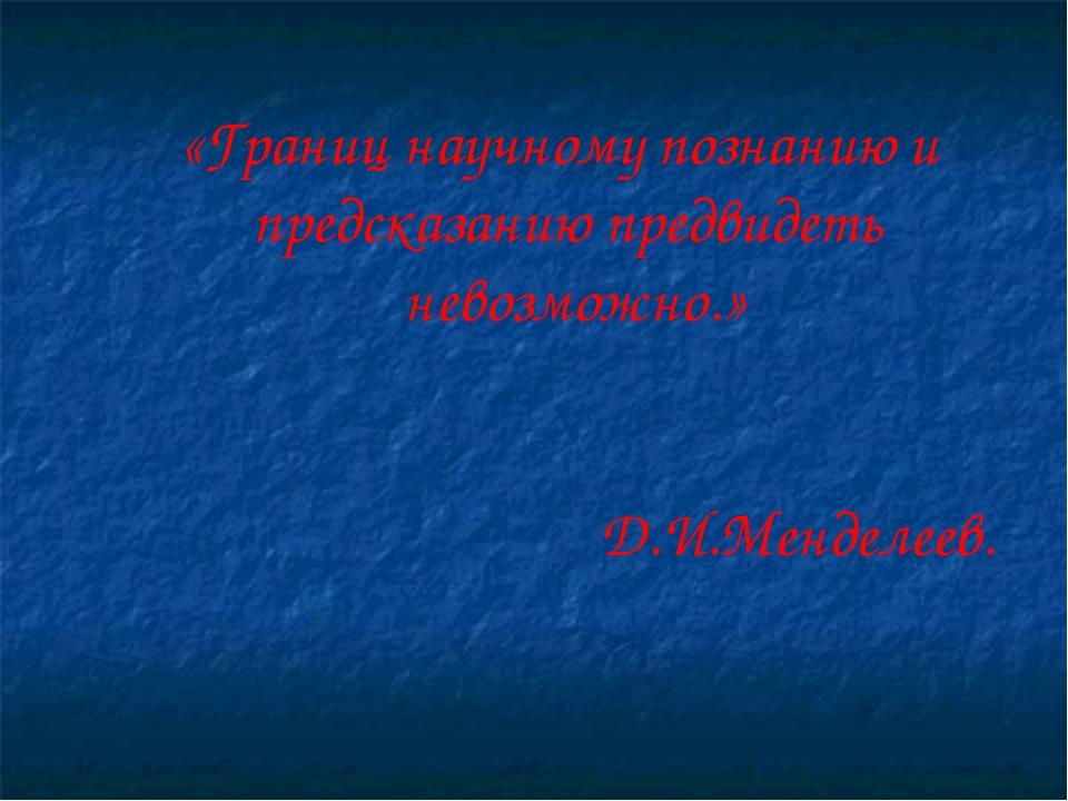 «Границ научному познанию и предсказанию предвидеть невозможно.» Д.И.Менделеев.