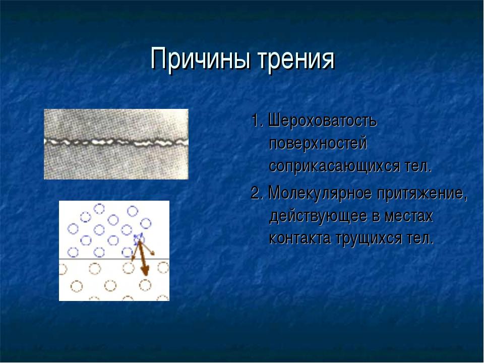 Причины трения 1. Шероховатость поверхностей соприкасающихся тел. 2. Молекуля...