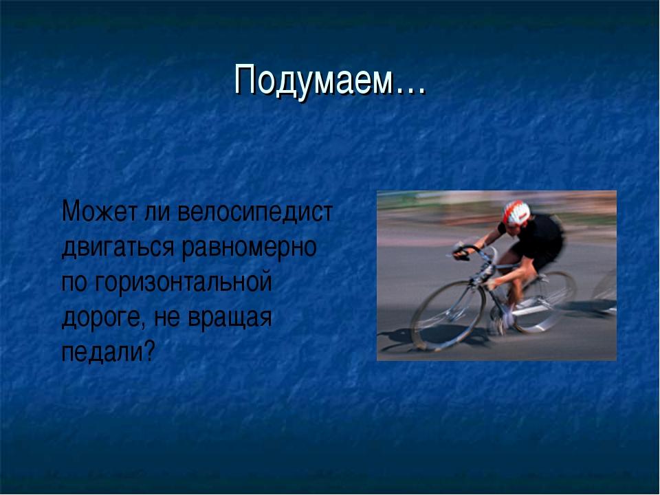 Подумаем… Может ли велосипедист двигаться равномерно по горизонтальной дороге...