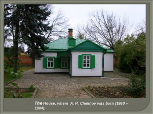 The House, where A. P. Chekhov was born (1860 – 1904).