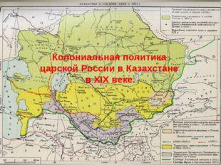 Колониальная политика царской России в Казахстане в XIX веке.