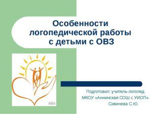 Особенности логопедической работы с детьми с ОВЗ Подготовил: учитель-логопед