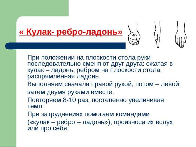« Кулак- ребро-ладонь» При положении на плоскости стола руки последовательно...