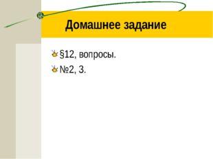 Домашнее задание §12, вопросы. №2, 3.