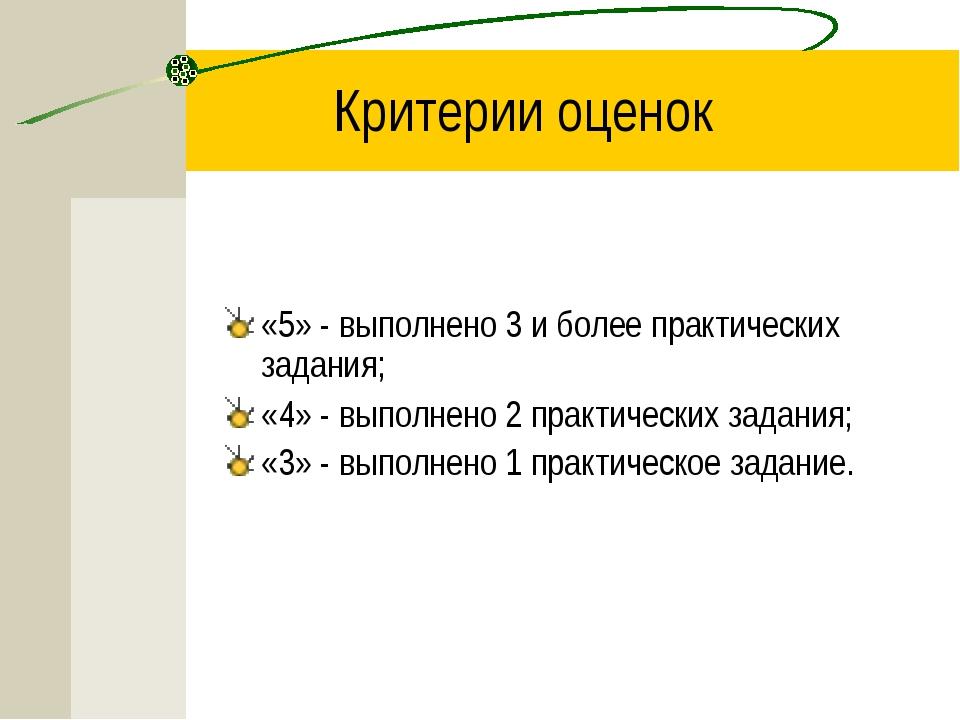Критерии оценок «5» - выполнено 3 и более практических задания; «4» - выполне...